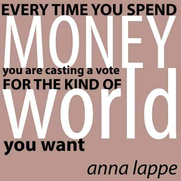 Every Time you spend Money you are casting a Vote for the Kind of World you want. Anna Lappe